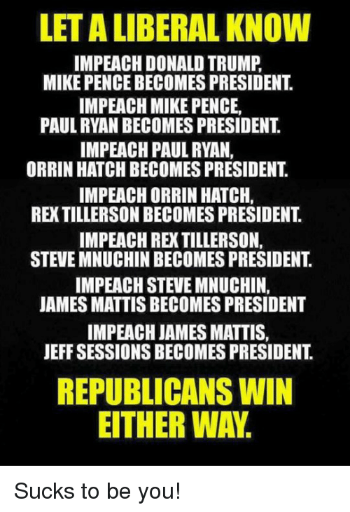 James Mattis: LETA LIBERAL KNOW  IMPEACH DONALD TRUMP  MIKE PENCE BECOMES PRESIDENT  IMPEACH MIKE PENCE,  PAUL RYAN BECOMES PRESIDENT  IMPEACH PAUL RYAN,  ORRIN HATCH BECOMES PRESIDENT  IMPEACH ORRIN HATCH,  STEVE MNUCHINBECOMES PRESIDENT  IMPEACH STEVE MNUCHIN.  JAMES MATTIS BECOMES PRESIDENT  IMPEACH JAMES MATTIS,  JEFF SESSIONS BECOMES PRESIDENT  REPUBLICANS WIN  EITHER WAY Sucks to be you!