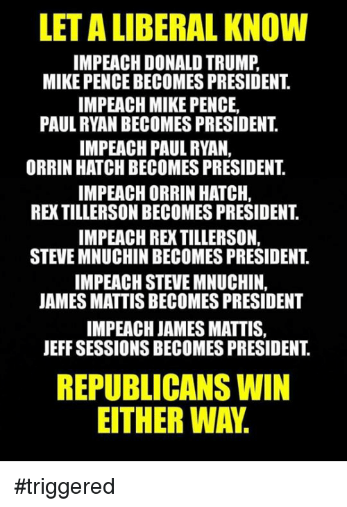 James Mattis: LETALIIBERAL KNOW  IMPEACH DONALD TRUMP  MIKE PENCE BECOMES PRESIDENT  IMPEACH MIKE PENCE,  PAUL RYAN BECOMES PRESIDENT  IMPEACH PAUL RYAN,  ORRIN HATCH BECOMES PRESIDENT  IMPEACHORRIN HATCH.  REXTILLERSON BECOMESPRESIDENT  IMPEACH RE TILLERSON,  STEVE MNUCHIN BECOMES PRESIDENT  IMPEACH STEVE MNUCHIN,  JAMES MATTIS BECOMES PRESIDENT  IMPEACH JAMES MATTIS,  JEFF SESSIONSBECOMES PRESIDENT  REPUBLICANS WIN  EITHER WAY. #triggered