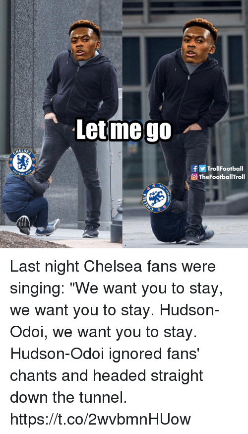 """Trol: Letmego  HELS  f Trol!Football  OTheFootballTroll  BALL C Last night Chelsea fans were singing: """"We want you to stay, we want you to stay. Hudson-Odoi, we want you to stay.  Hudson-Odoi ignored fans' chants and headed straight down the tunnel. https://t.co/2wvbmnHUow"""