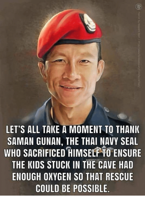 the cave: LET'S ALL TAKE A MOMENT TO THANK  SAMAN GUNAN, THE THAI NAVY SEAL  WHO SACRIFICED IMSEL TO ENSURE  THE KIDS STUCK IN THE CAVE HAD  ENOUGH OXYGEN SO THAT RESCUE  COULD BE POSSIBLE.
