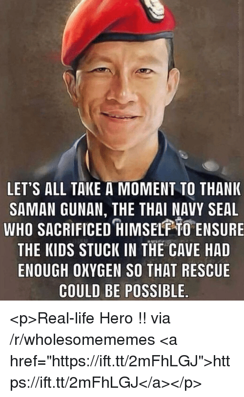 """the cave: LET'S ALL TAKE A MOMENT TO THANK  SAMAN GUNAN, THE THAI NAVY SEAL  WHO SACRIFICED HIMSELF O ENSURE  THE KIDS STUCK IN THE CAVE HAD  ENOUGH OXYGEN SO THAT RESCUE  COULD BE POSSIBLE <p>Real-life Hero !! via /r/wholesomememes <a href=""""https://ift.tt/2mFhLGJ"""">https://ift.tt/2mFhLGJ</a></p>"""