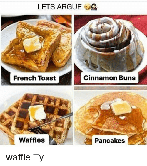 Arguing, Memes, and French Toast: LETS ARGUE 2  French Toast  Cinnamon Buns  Waffles  Pancakes waffle Ty