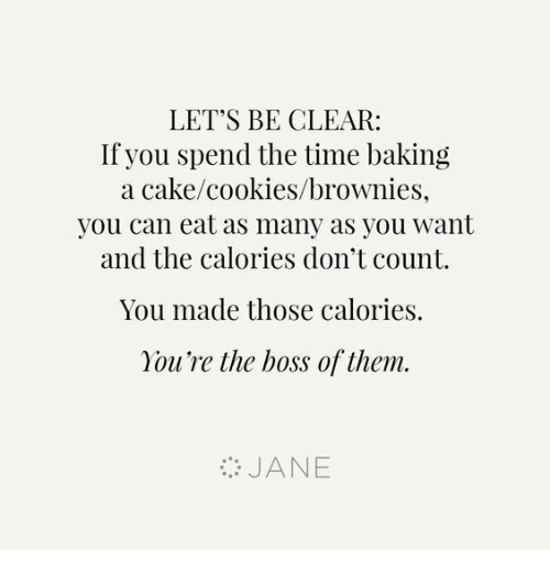 Cookies, Dank, and Cake: LET'S BE CLEAR:  If you spend the time baking  a cake/cookies/brownies,  you can eat as many as you want  and the calories don't count  You made those calories.  You're the boss of them.  :, JANE