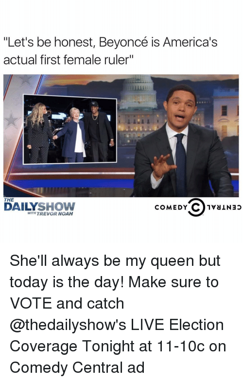 "America, Funny, and Queen: ""Let's be honest, Beyoncé is America's  actual first female ruler""  THE  DAILY  SHOW  COMEDY  C 1va Nap  WITH TREVOR NOAH She'll always be my queen but today is the day! Make sure to VOTE and catch @thedailyshow's LIVE Election Coverage Tonight at 11-10c on Comedy Central ad"