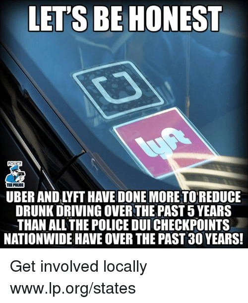 drunk driving: LET'S BE HONEST  THE POLICE  UBER AND LYFT HAVE DONE MORETOREDUCE  DRUNK DRIVING OVER THE PAST 5 YEARS  THAN ALL THE POLICE DUI CHECKPOINTS  NATIONWIDE HAVE OVER THE PAST 30 YEARS Get involved locally www.lp.org/states