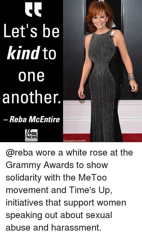 Grammy Awards, Memes, and News: Let's be  kind to  one  another  -Reba McEntire  FOX  NEWS  Evan AgostinivInvision/AP) @reba wore a white rose at the Grammy Awards to show solidarity with the MeToo movement and Time's Up, initiatives that support women speaking out about sexual abuse and harassment.