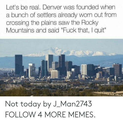 """Dank, Memes, and Reddit: Let's be real. Denver was founded when  a bunch of settlers already wom out from  crossing the plains saw the Rocky  Mountains and said """"Fuck that, I quit"""" Not today by J_Man2743 FOLLOW 4 MORE MEMES."""
