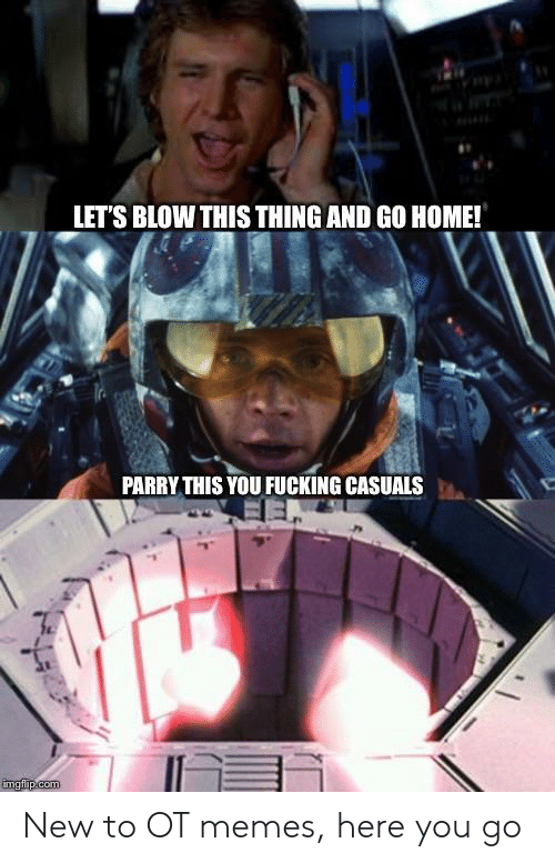 Fucking Casuals: LET'S BLOW THIS THING AND GO HOME!  PARRY THIS YOU FUCKING CASUALS New to OT memes, here you go