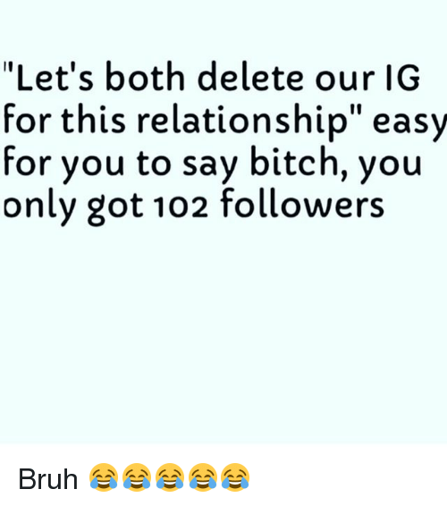 """boths: """"Let's both delete our IG  for this relationship"""" easy  for you to say bitch, you  only got 102 followers Bruh 😂😂😂😂😂"""