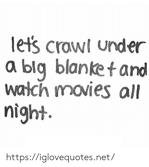 Movies, Crawl, and Net: lets crawl under  a blq blanket and  walch movies all  night https://iglovequotes.net/