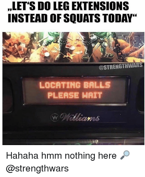 "please wait: ,LET'S DO LEG EXTENSIONS  INSTEAD OF SQUATS TODAY""  @STRENGTHWARS  LOCATING BALLS  PLEASE WAIT Hahaha hmm nothing here 🔎 @strengthwars"