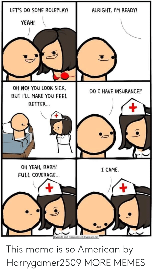 Explosm Net: LET'S DO SOME ROLEPLAY!  ALRIGHT, I'M READY!  YEAH!  OH NO! YOU LOOK SICK,  DO I HAVE INSURANCE?  BUT I'LL MAKE YOu FEEL  BETTER...  +  OH YEAH, BABY!  I CAME  FULL COVERAGE...  +  +  Cyanide and Happinesso Explosm.net This meme is so American by Harrygamer2509 MORE MEMES