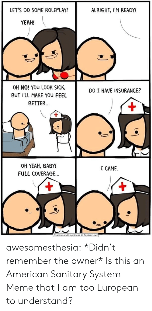 Explosm Net: LET'S DO SOME ROLEPLAY!  ALRIGHT, I'M READY!  YEAH!  OH NO! YOU LOOK SICK,  DO I HAVE INSURANCE?  BUT I'LL MAKE YOu FEEL  BETTER...  +  OH YEAH, BABY!  I CAME  FULL COVERAGE...  +  +  Cyanide and Happiness o Explosm.net awesomesthesia:  *Didn't remember the owner* Is this an American Sanitary System Meme that I am too European to understand?