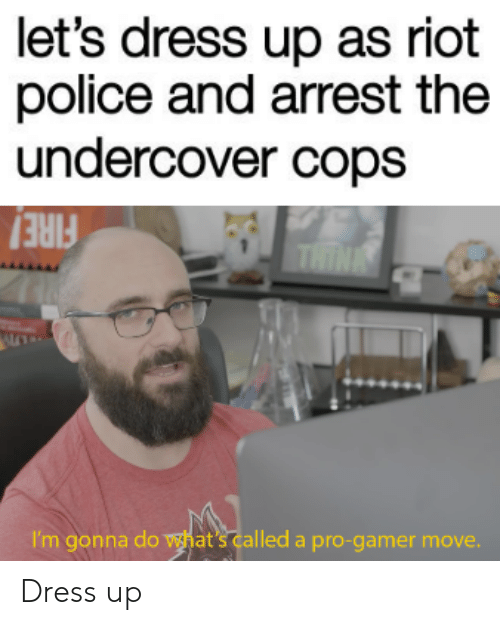 undercover: let's dress up as riot  police and arrest the  undercover cops  THINE  I'm gonna do what's called a pro-gamer move. Dress up