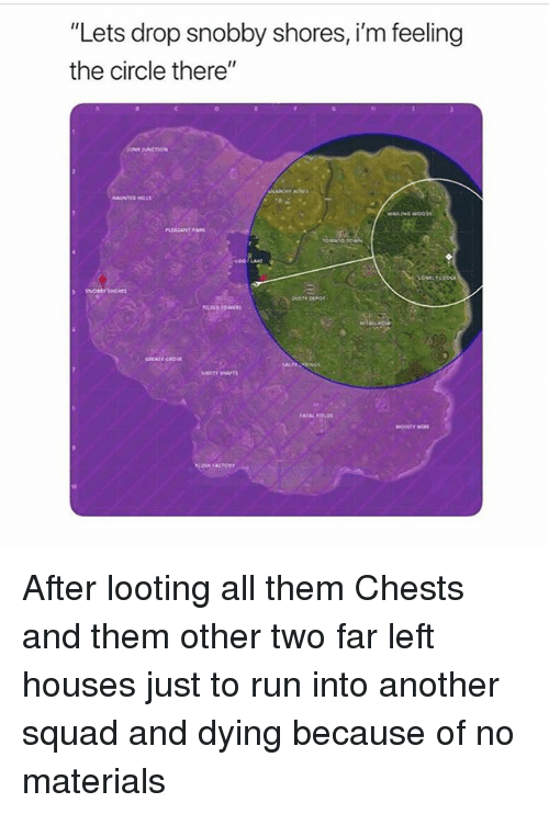 "looting: ""Lets drop snobby shores, i'm feeling  the circle there""  PLEASANT PARK After looting all them Chests and them other two far left houses just to run into another squad and dying because of no materials"