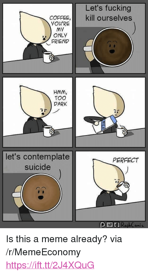 """contemplate: Let's fucking  COFFEE, kill ourselves  YOU'RE  My  ONLY  FRIEND  HMM  TOO  DARK  let's contemplate  suicide  PERFECT <p>Is this a meme already? via /r/MemeEconomy <a href=""""https://ift.tt/2J4XQuG"""">https://ift.tt/2J4XQuG</a></p>"""
