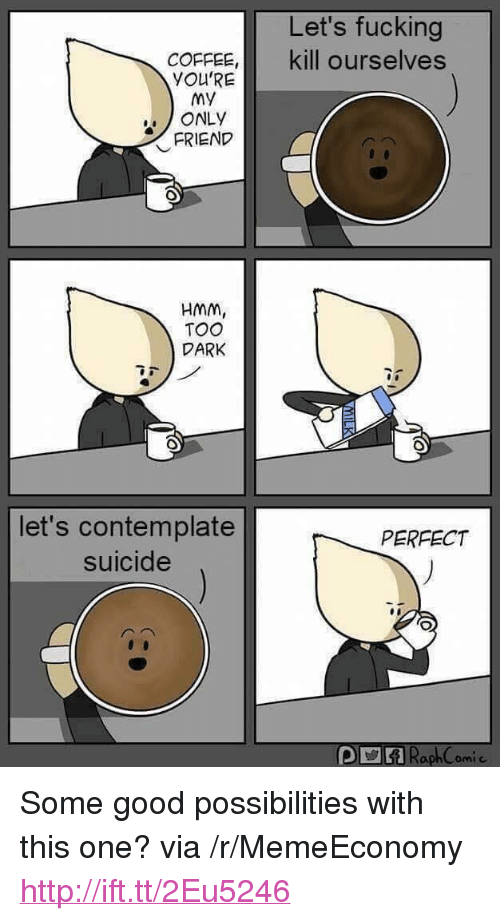 "contemplate: Let's fucking  COFFEE, kill ourselves  YOU'RE  My  ONLY  FRIEND  HMm,  TOO  DARK  let's contemplate  suicide  PERFECT <p>Some good possibilities with this one? via /r/MemeEconomy <a href=""http://ift.tt/2Eu5246"">http://ift.tt/2Eu5246</a></p>"