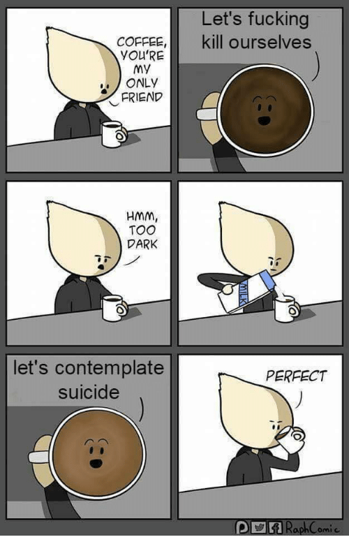 contemplate: Let's fucking  kill ourselves  COFFEE,  YOU'RE  My  ONLY  FRIEND  HMm,  TOO  DARK  let's contemplate  suicide  PERFECT