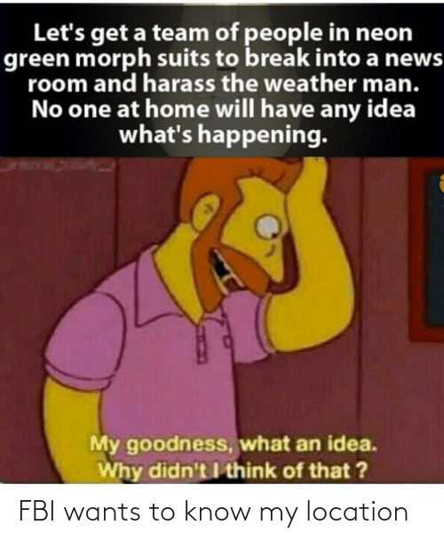 Fbi, News, and Break: Let's get a team of people in neon  green morph suits to break into a news  room and harass the weather man.  No one at home will have any idea  what's happening.  My goodness, what an idea.  Why didn't I think of that ? FBI wants to know my location