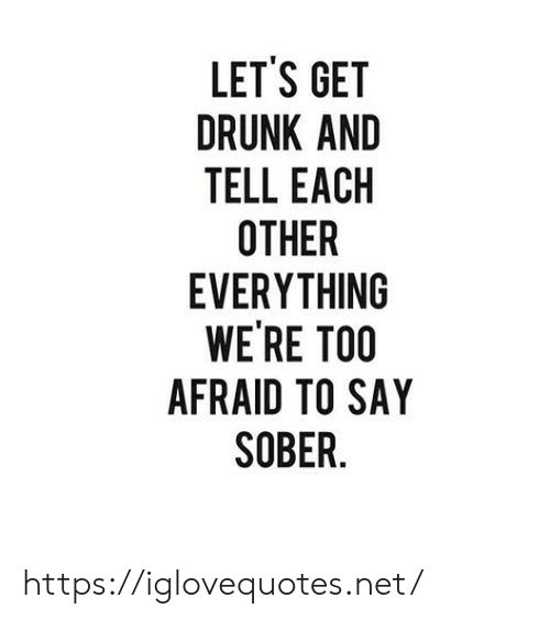 Sober: LET'S GET  DRUNK AND  TELL EACH  OTHER  EVERYTHING  WE'RE TOO  AFRAID TO SAY  SOBER. https://iglovequotes.net/