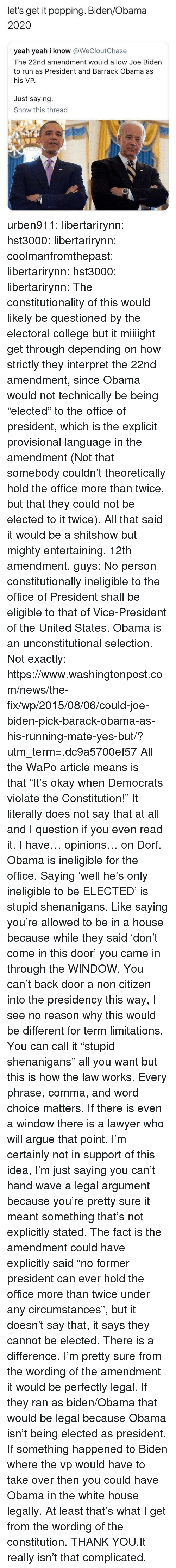 "Arguing, College, and Joe Biden: let's get it popping. Biden/Obama  2020  yeah yeah i know @WeCloutChase  The 22nd amendment would allow Joe Biden  to run as President and Barrack Obama as  his VP.  Just saying.  Show this thread  600 urben911:  libertarirynn:  hst3000:  libertarirynn: coolmanfromthepast:  libertarirynn:  hst3000:  libertarirynn:  The constitutionality of this would likely be questioned by the electoral college but it miiiight get through depending on how strictly they interpret the 22nd amendment, since Obama would not technically be being ""elected"" to the office of president, which is the explicit provisional language in the amendment (Not that somebody couldn't theoretically hold the office more than twice, but that they could not be elected to it twice).  All that said it would be a shitshow but mighty entertaining.  12th amendment, guys:  No person constitutionally ineligible to the office of President shall  be eligible to that of Vice-President of the United States.  Obama is an unconstitutional selection.   Not exactly: https://www.washingtonpost.com/news/the-fix/wp/2015/08/06/could-joe-biden-pick-barack-obama-as-his-running-mate-yes-but/?utm_term=.dc9a5700ef57  All the WaPo article means is that ""It's okay when Democrats violate the Constitution!""  It literally does not say that at all and I question if you even read it.  I have… opinions… on Dorf. Obama is ineligible for the office. Saying 'well he's only ineligible to be ELECTED' is stupid shenanigans. Like saying you're allowed to be in a house because while they said 'don't come in this door' you came in through the WINDOW. You can't back door a non citizen into the presidency this way, I see no reason why this would be different for term limitations.  You can call it ""stupid shenanigans"" all you want but this is how the law works. Every phrase, comma, and word choice matters. If there is even a window there is a lawyer who will argue that point. I'm certainly not in support of this idea, I'm just saying you can't hand wave a legal argument because you're pretty sure it meant something that's not explicitly stated. The fact is the amendment could have explicitly said ""no former president can ever hold the office more than twice under any circumstances"", but it doesn't say that, it says they cannot be elected. There is a difference.  I'm pretty sure from the wording of the amendment it would be perfectly legal. If they ran as biden/Obama that would be legal because Obama isn't being elected as president. If something happened to Biden where the vp would have to take over then you could have Obama in the white house legally. At least that's what I get from the wording of the constitution.  THANK YOU.It really isn't that complicated."