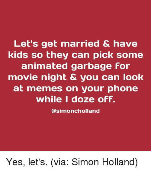 doze: Let's get married & have  kids so they can pick some  animated garbage For  movie night & you can look  at memes on your phone  while I doze oFF.  @simoncholland Yes, let's. (via: Simon Holland)