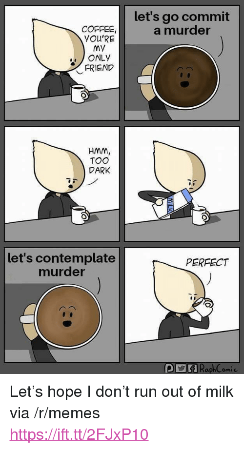 """contemplate: let's go commit  a murder  COFFEE  YOU'RE  My  ONLY  FRIEND  HMM  TOO  DARK  let's contemplate  murder  PERFECT <p>Let's hope I don't run out of milk via /r/memes <a href=""""https://ift.tt/2FJxP10"""">https://ift.tt/2FJxP10</a></p>"""