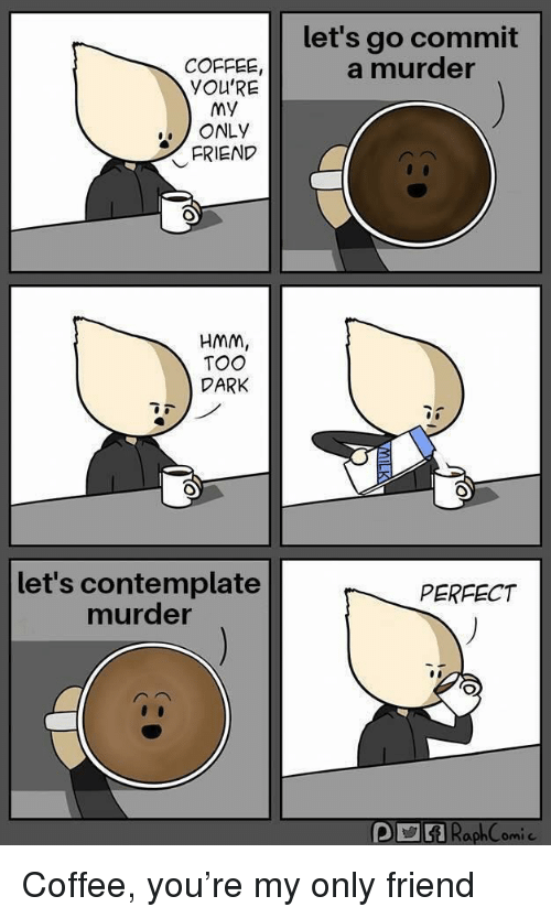 contemplate: let's go commit  a murder  COFFEE  YOU'RE  MY  ONLY  FRIEND  HMM,  TOO  DARK  let's contemplate  murder  PERFECT Coffee, you're my only friend