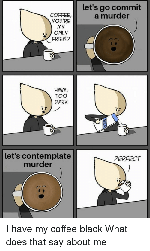 contemplate: let's go commit  a murder  COFFEE,  YOU'RE  My  ONLY  FRIEND  HMM,  TOO  DARK  let's contemplate  murder  PERFECT I have my coffee black  What does that say about me