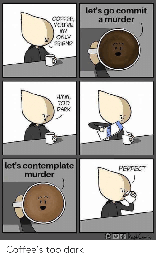 contemplate: let's go commit  a murder  COFFEE  YOU'RE  my  ONLY  FRIEND  HMm,  TOO  DARK  let's contemplate  murder  PERFECT  RaphComi Coffee's too dark