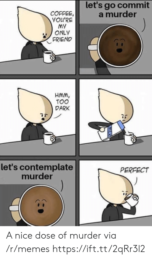 Memes, Coffee, and Murder: let's go commit  a murder  COFFEE,  YOU'RE  my  ONLY  FRIEND  HMm,  TOO  DARK  let's contemplate  murder  PERFECT A nice dose of murder via /r/memes https://ift.tt/2qRr3l2