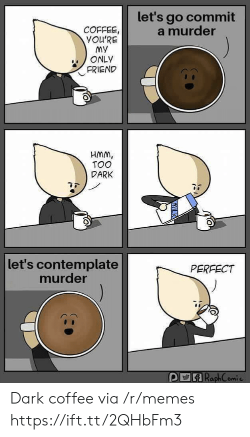 contemplate: let's go commit  a murder  COFFEE  YOU'RE  My  ONLY  FRIEND  HMm,  TOO  DARK  let's contemplate  murder  PERFECT  omi c Dark coffee via /r/memes https://ift.tt/2QHbFm3