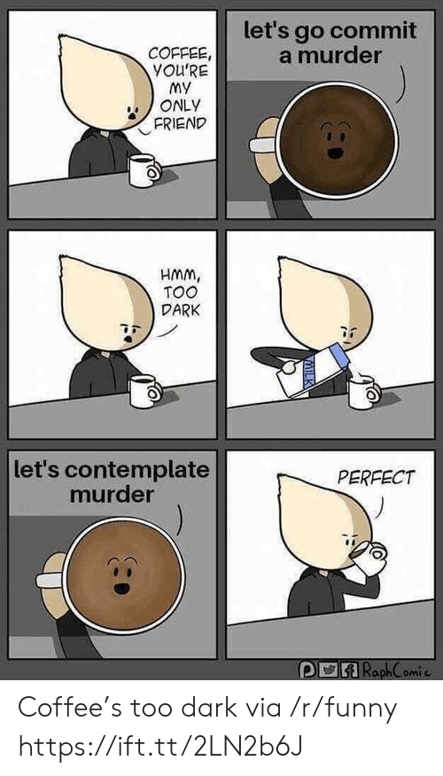 My Only Friend: let's go commit  a murder  COFFEE,  YOU'RE  my  ONLY  FRIEND  HMM,  TOO  DARK  let's contemplate  murder  PERFECT  RaphC omic Coffee's too dark via /r/funny https://ift.tt/2LN2b6J