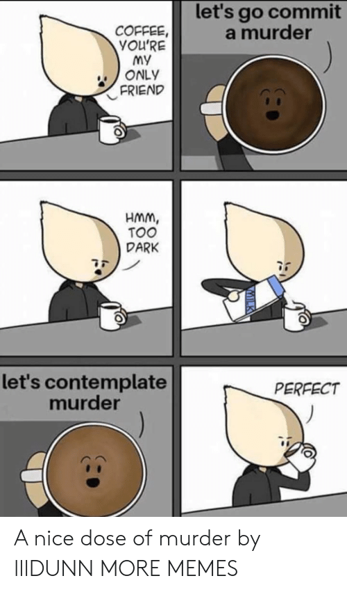 contemplate: let's go commit  a murder  COFFEE,  YOU'RE  my  ONLY  FRIEND  HMm,  TOO  DARK  let's contemplate  murder  PERFECT A nice dose of murder by lllDUNN MORE MEMES