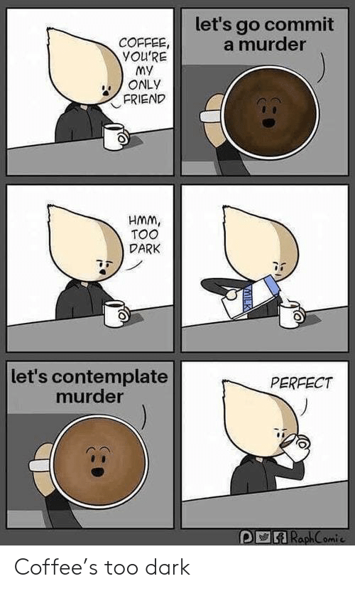 contemplate: let's go commit  a murder  COFFEE,  YOU'RE  my  ONLY  FRIEND  HMM,  TOO  DARK  let's contemplate  murder  PERFECT  RaphC omic Coffee's too dark