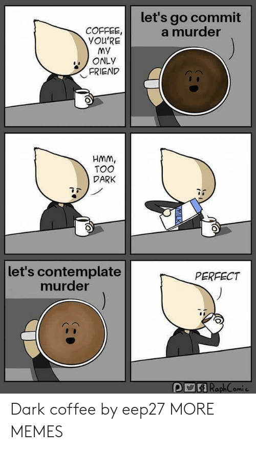 Dank, Memes, and Target: let's go commit  a murder  COFFEE  YOU'RE  My  ONLY  FRIEND  HMm,  TOO  DARK  let's contemplate  murder  PERFECT  omi c Dark coffee by eep27 MORE MEMES