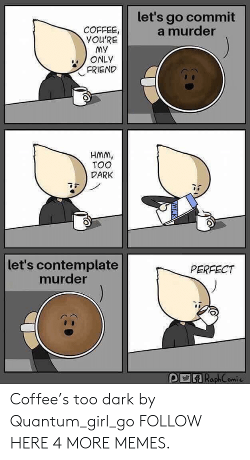 My Only Friend: let's go commit  a murder  COFFEE  YOU'RE  my  ONLY  FRIEND  HMm,  TOO  DARK  let's contemplate  murder  PERFECT  RaphComi Coffee's too dark by Quantum_girl_go FOLLOW HERE 4 MORE MEMES.