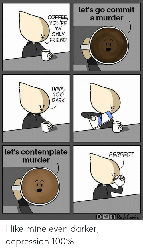 My Only Friend: let's go commit  a murder  COFFEE  YOU'RE  MY  ONLY  FRIEND  HMM,  TOO  DARK  let's contemplate  murder  PERFECT I like mine even darker, depression 100%