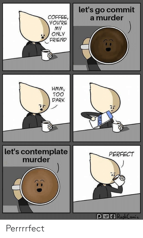lets go: let's go commit  a murder  COFFEE,  YOU'RE  My  ONLY  FRIEND  HMM,  TOO  DARK  let's contemplate  murder  PERFECT  RaphComie Perrrrfect