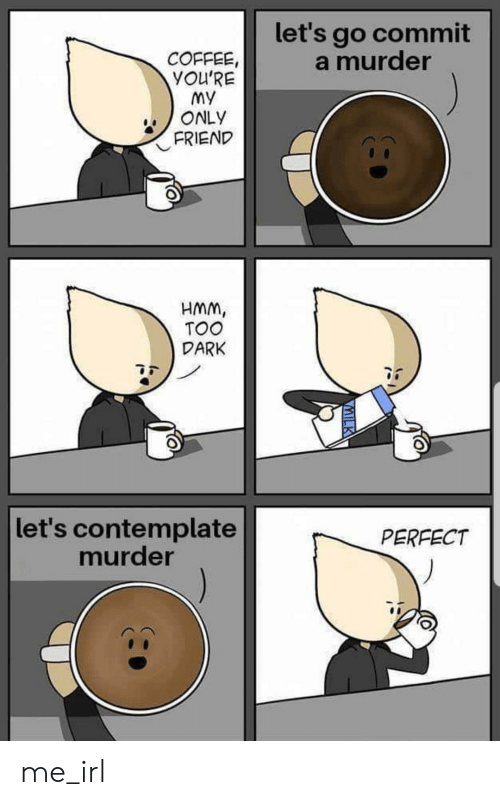 lets go: let's go commit  a murder  COFFEE,  YOU'RE  My  ONLY  FRIEND  HMM,  TOO  DARK  let's contemplate  murder  PERFECT  VMILK me_irl