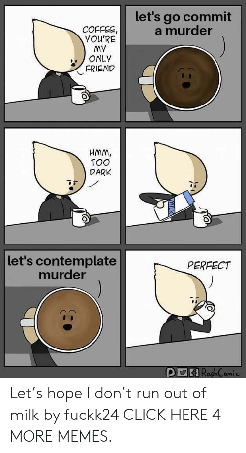 contemplate: let's go commit  a murder  COFFEE,  YOU'RE  My  ONLY  FRIEND  HMM,  TOO  DARK  let's contemplate  murder  PERFECT  DRaphComie Let's hope I don't run out of milk by fuckk24 CLICK HERE 4 MORE MEMES.