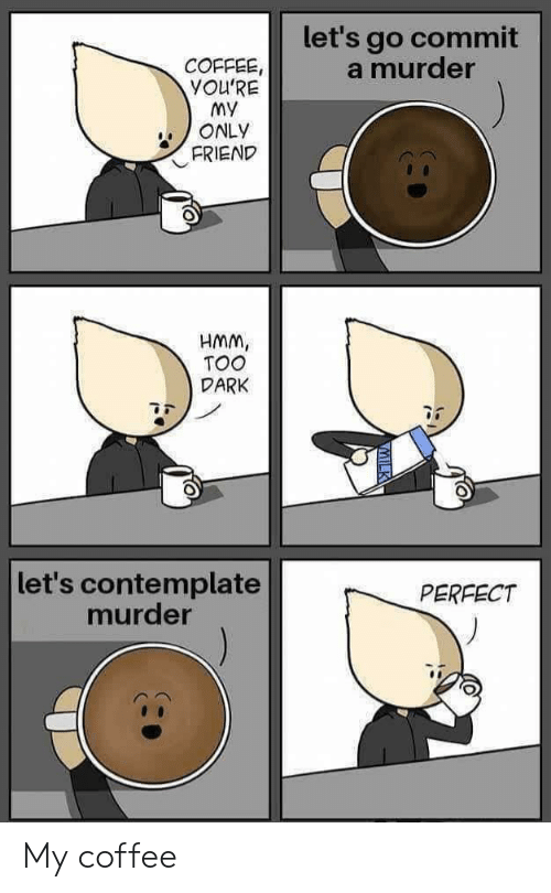 contemplate: let's go commit  a murder  COFFEE,  YOU'RE  My  ONLY  FRIEND  HMM,  TOO  DARK  let's contemplate  murder  PERFECT My coffee