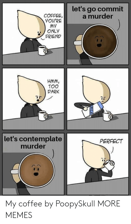 contemplate: let's go commit  a murder  COFFEE,  YOU'RE  My  ONLY  FRIEND  HMM,  TOO  DARK  let's contemplate  murder  PERFECT My coffee by PoopySkull MORE MEMES