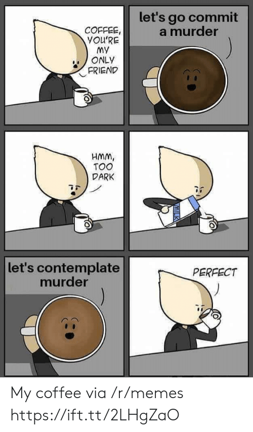 My Only Friend: let's go commit  a murder  COFFEE,  YOU'RE  My  ONLY  FRIEND  HMM,  TOO  DARK  let's contemplate  murder  PERFECT My coffee via /r/memes https://ift.tt/2LHgZaO