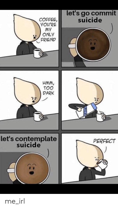 contemplate: let's go commit  suicide  COFFEE  YOU'RE  My  ONLY  FRIEND  HMm,  TOO  DARK  let's contemplate  suicide  PERFECT me_irl