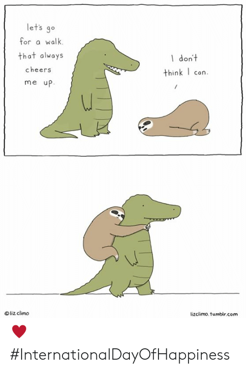 Lizclimo Tumblr: let's go  for a walk.  that always  cheers  me up  1 dont  think I con.  Oliz climo  lizclimo. tumblr.com ♥️ #InternationalDayOfHappiness