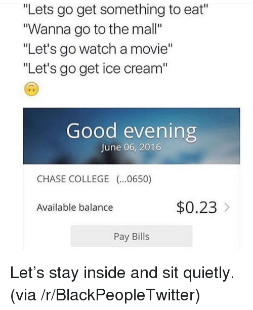 "Blackpeopletwitter, College, and Chase: ""Lets go get something to eat""  ""Wanna go to the mall""  ""Let's go watch a movie""  ""Let's go get ice cream""  Good evening  June 06, 2016  CHASE COLLEGE (..0650)  Available balance  $0.23  Pay Bills <p>Let's stay inside and sit quietly. (via /r/BlackPeopleTwitter)</p>"