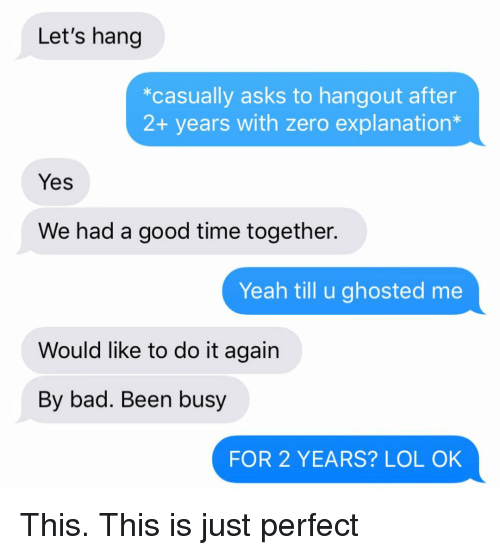 Had A Good Time: Let's hang  *casually asks to hangout after  2+ years with zero explanation*  Yes  We had a good time together.  Yeah till u ghosted me  Would like to do it again  By bad. Been busy  FOR 2 YEARS? LOL OK This. This is just perfect