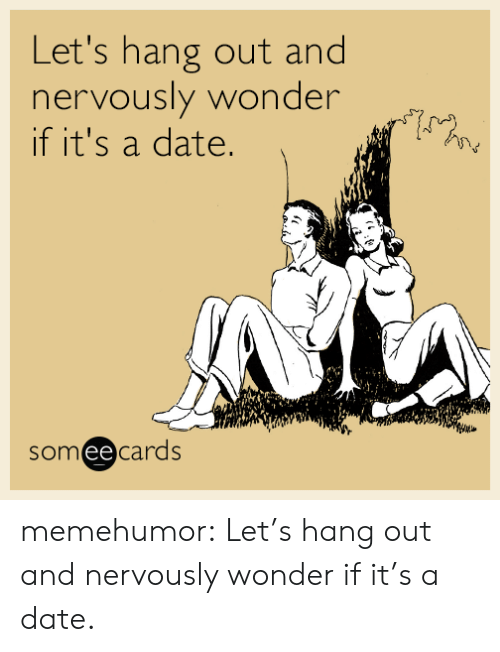 Its A Date: Let's hang out and  nervously wonder  if it's a date.  sy  someecards memehumor:  Let's hang out and nervously wonder if it's a date.