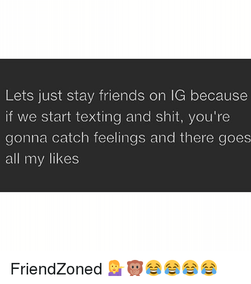 Friendzoning: Lets just stay friends on IG because  if we start texting and shit, you're  gonna catch feelings and there goes  all my likes FriendZoned 💁🙊😂😂😂😂